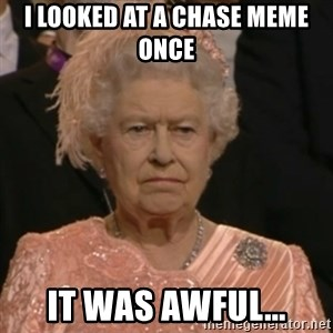 Unhappy Queen - I looked at a Chase meme once It was awful...