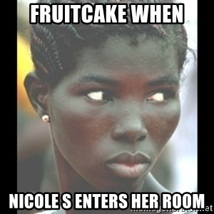 bitches be like  - Fruitcake when Nicole S enters her room