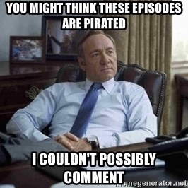 House of Cards - YOU MIGHT THINK THESE EPISODES ARE PIRATED I COULDN'T POSSIBLY COMMENT