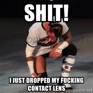 CM Punk  - shit! i just dropped my fucking contact lens