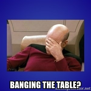 Picard facepalm  -  Banging the table?