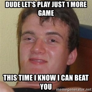Stoner Guy - Dude let's play just 1 more game This time I know I can beat you