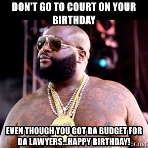 Fat Rick Ross - Don't go to court on your birthday Even though you got da budget for da lawyers...HAPPY BIRTHDAY!