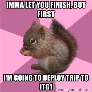 Shipper Squirrel - Imma let you finish, but first I'm going to deploy trip to ITG1