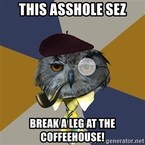 Art Professor Owl - This asshole sez Break a Leg at the Coffeehouse!