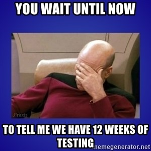 Picard facepalm  - You Wait Until Now to tell me we have 12 Weeks of Testing