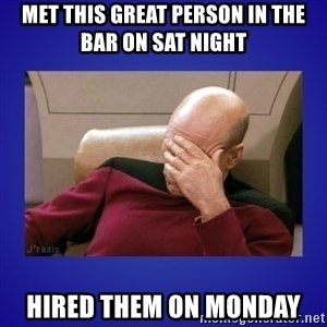 Picard facepalm  - MET THIS GREAT PERSON IN THE BAR ON SAT NIGHT  HIRED THEM ON MONDAY