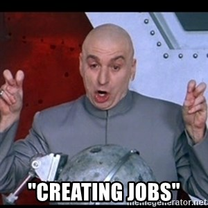 "dr. evil quote -  ""creating jobs"""