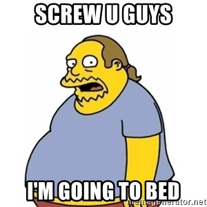 Comic Book Guy Worst Ever - SCREW U GUYS i'm going to bed