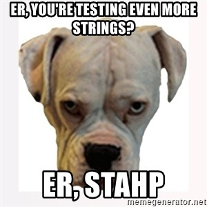 stahp guise - ER, you're testing even more strings? ER, Stahp