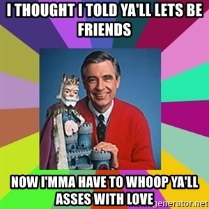 mr rogers  - I thought I told ya'll lets be friends Now I'mma have to whoop ya'll asses with love