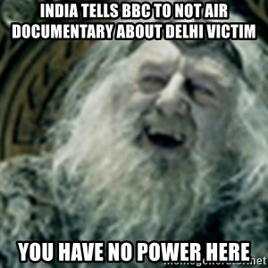 you have no power here - India tells BBC to not air documentary about Delhi Victim You have no power here