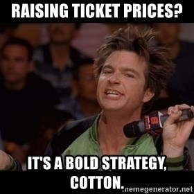 Bold Move Cotton - Raising ticket prices? It's a bold strategy, Cotton.