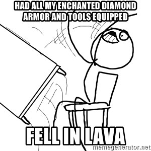 Desk Flip Rage Guy - Had all my enchanted diamond armor and tools equipped fell in lava
