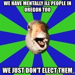 Fibromyalgia Duck - we have mentally ill people in Oregon too we just don't elect them