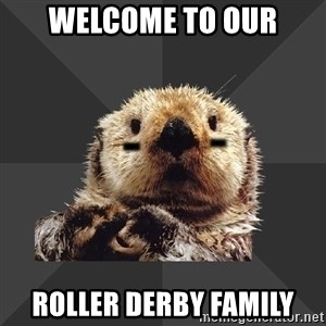 Roller Derby Otter - WELCOME TO OUR ROLLER DERBY FAMILY
