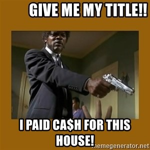 say what one more time -          Give me my title!! I paid ca$h for this house!