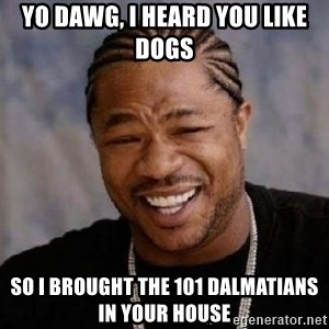 yo dawg nigga - yo dawg, i heard you like dogs so i brought the 101 dalmatians in your house
