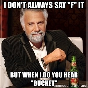 """The Most Interesting Man In The World - I don't always say """"f"""" it But when I do you hear """"bucket"""""""