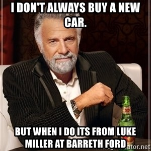 The Most Interesting Man In The World - I don't always buy a new car. But when I do its from Luke Miller at Barreth Ford