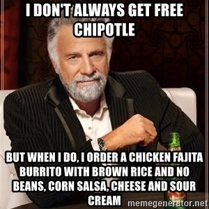 The Most Interesting Man In The World - I don't always get free Chipotle But when I do, I order a chicken fajita burrito with brown rice and no beans, corn salsa, cheese and sour cream