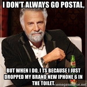 The Most Interesting Man In The World - I don't always go postal, But when I do, I ts because I just dropped my brand new iPhone 6 in the toilet.