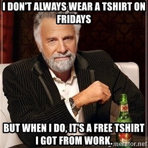 The Most Interesting Man In The World - I don't always wear a tshirt on Fridays But when I do, it's a free tshirt I got from work.