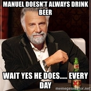 The Most Interesting Man In The World - Manuel doesn't always drink beer Wait yes he does..... Every day