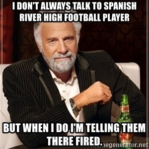 The Most Interesting Man In The World - I don't always talk to Spanish River High football player But when I do I'm telling them there fired.