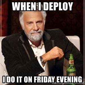 The Most Interesting Man In The World - When I deploy   I do it on Friday evening