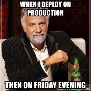 The Most Interesting Man In The World - When I deploy on production then on friday evening