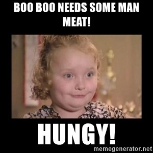 Honey BooBoo - Boo Boo needs some man meat! Hungy!