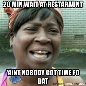 Ain't nobody got time fo dat so - 20 min wait at restaraunt 'aint nobody got time fo dat