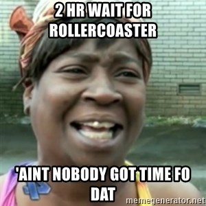 Ain't nobody got time fo dat so - 2 hr wait for rollercoaster 'aint nobody got time fo dat