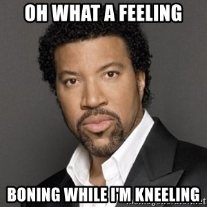 Lionel Richie - oh what a feeling boning while i'm kneeling