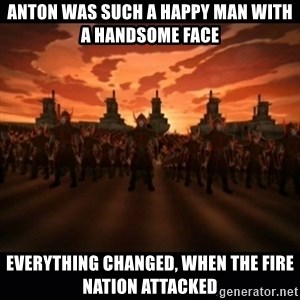 until the fire nation attacked. - anton was such a happy man with a handsome face everything changed, when the fire nation attacked