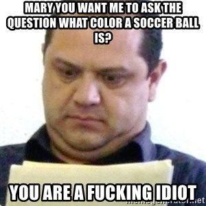 dubious history teacher - Mary you want me to ask the question what color a soccer ball is? You are a fucking idiot