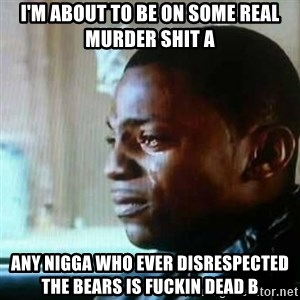 Paid in Full - I'm about to be on some real murder shit A any nigga who ever disrespected the bears is fuckin dead b