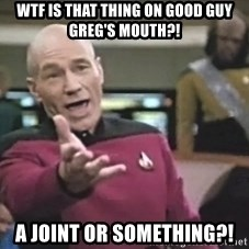 Captain Picard - wtf is that thing on good guy greg's mouth?! a joint or something?!