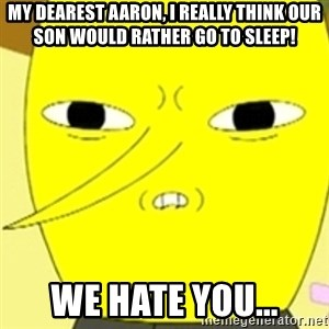LEMONGRAB - My dearest Aaron, I really think our son would rather go to sleep! We Hate you...