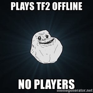 Forever Alone - plays tf2 offline no players