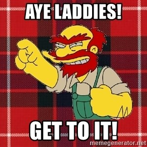 Angry Scotsman - Aye Laddies! Get to it!