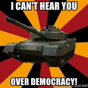 http://memegenerator.net/The-Impudent-Tank3 - I Can't Hear You Over Democracy!