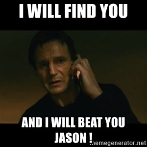 liam neeson taken - I will find you  And I will beat you Jason !