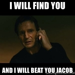 liam neeson taken - I will find you  And I will beat you Jacob