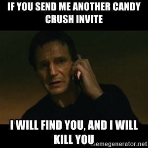 liam neeson taken - If you send me another candy crush invite I will find you, and I will kill you