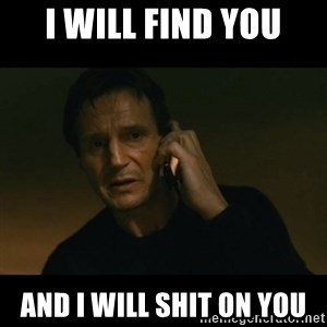 liam neeson taken - I will find you And I will shit on you
