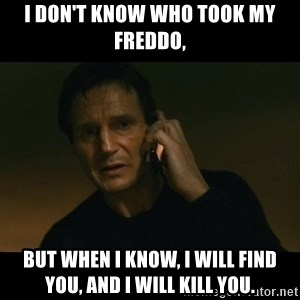 liam neeson taken - I don't know who took my Freddo, But when I know, I will find you, and I will kill you.
