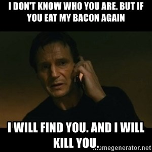 liam neeson taken - I don't know who you are. But if you eat my bacon again I will find you. And I will kill you.