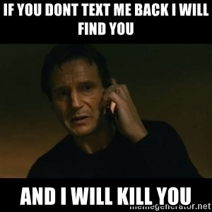 liam neeson taken - if you dont text me back i will find you and i will kill you